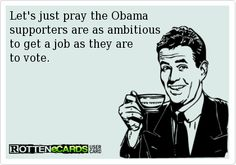 Let's just pray the Obama   supporters are as ambitious  to get a job as they are   to vote.