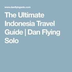 The Ultimate Indonesia Travel Guide | Dan Flying Solo