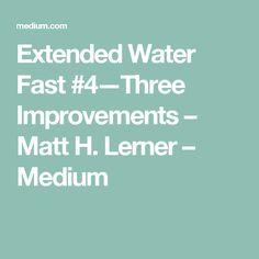 Extended Water Fast #4 — Three Improvements – Matt H. Lerner – Medium