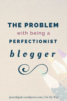 The Problem with being a Perfectionist Blogger - gracehjpak.wordpress.com, On My Way blog