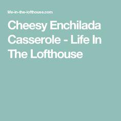 Cheesy Enchilada Casserole - Life In The Lofthouse