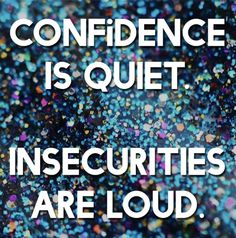 Confidence is quiet, insecurities are loud