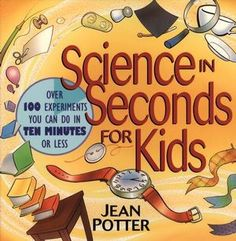 Science in Seconds for Kids: Over 100 Experiments You Can Do in Ten Minutes or Less - The Science Shop