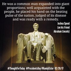 Happy Presidents' Day!  He was a common man expanded into giant proportions; well acquainted with the people, he placed his hand on the beating pulse of the nation, judged of its disease and was ready with a remedy. Joshua Speed (on his friend Abraham Lincoln) #ThoughtForToday