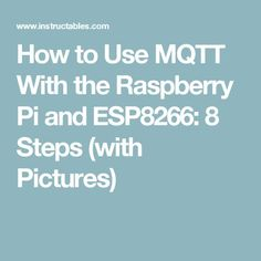 How to Use MQTT With the Raspberry Pi and ESP8266: 8 Steps (with Pictures)