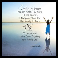 """""""Courage doesn't happen when you have all the answers. It happens when you are ready to face the questions you have been avoiding your whole life.""""  ― Shannon L. Alder www.melissaferrari.com.au"""