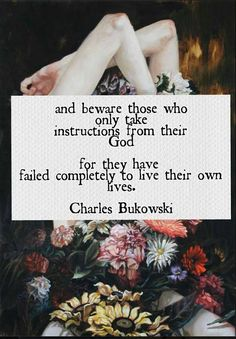 Bukowski.  ...and beware those who only take instructions from their God, for they have  failed completely to live their own lives