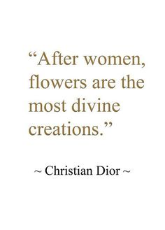 After women, flowers are the most divine creations. - Christian Dior
