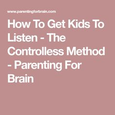 How To Get Kids To Listen - The Controlless Method - Parenting For Brain