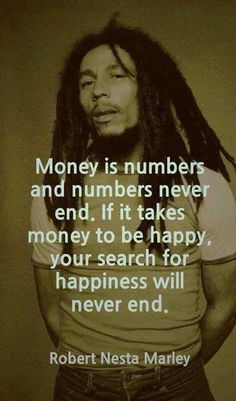 Money is numbers and numbers never end. If it takes money to be happy, your search for happiness will never end. – Robert Nesta Marley.