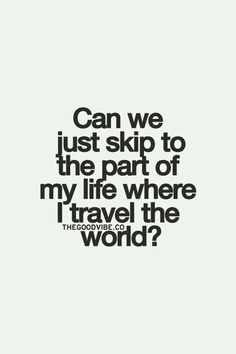 "Seems I have done just that... I didn't ""skip it,"" I've just already lived it.  NOW we travel! <3"