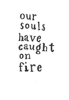 Our souls have caught on fire