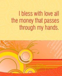 I bless with love all the money that passes through my hands