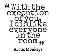 """""""With the exception of you, I dislike everyone in the room."""" -Arctic Monkeys, """"Stop the World I Wanna Get Off with You"""""""