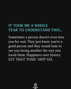 IT TOOK ME A WHOLE YEAR TO UNDERSTAND THIS... Sometimes a person doesn't even love you for real. They just know you're a good person and they would hate to see you loving another the way you loved them. Happiness over history. LET THAT TOXIC SHIT GO. Happy Quotes, Life Quotes, Qoutes, Fight For You, Love You, Let It Be, Life Partners, A Guy Who, Relationship Rules