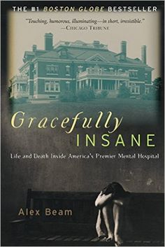 Gracefully Insane: Life and Death Inside America's Premier Mental Hospital: Alex Beam: 9781586481612: Amazon.com: Books