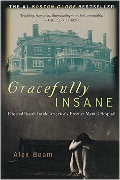 Gracefully Insane: Life and Death Inside America's Premier Mental Hospital: Alex Beam: 9781586481612: Amazon.com: Books