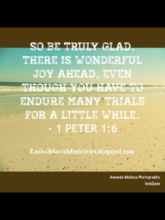 So be truly glad. There is wonderful joy ahead, even though you have to endure many trials for a little while. - 1 Peter 1:6 (NLT)