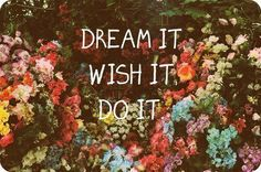 Dream it wish it do it.