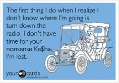 The first thing I do when I realize I don't know where I'm going is turn down the radio. I don't have time for your nonsense Ke$ha, I'm lost. | Confession Ecard | someecards.com