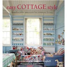 Easy Cottage Style: Comfortable Interiors for Country Living by Liz Bauwens