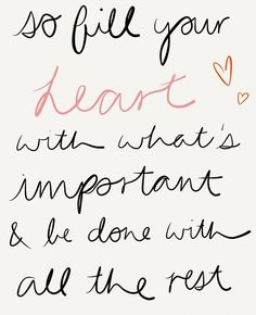 """So fill your heart with what's important and be done with the rest."" wisdom. life quotes"