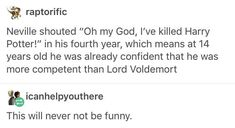 Neville's better at killing Harry than Voldemort is. Or when Eve just stared at his body like, oops I led Har to his death. Guess I found out who the life exchange was. Harry Potter Books, Harry Potter Universal, Harry Potter Fandom, Harry Potter Memes, Harry Potter World, Harry Potter Tumblr Funny, Harry Potter Death, Potter Facts, Ravenclaw