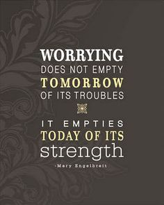 Seriously need to remember this: Worrying does not empty tomorrow of its troubles; it empties today of its strength. -Corrie Ten Boom