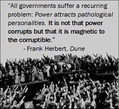 """""""All governments suffer a recurring problem: Power attracts pathological personalities. It is not that power corrupts but that it is magnetic to the corruptible."""" - Frank Herbert - There are filters in place, good people do not get through. Quotable Quotes, Wisdom Quotes, Qoutes, Quotes Quotes, Quotes Literature, Literary Quotes, Historical Quotes, Dune Quotes, Rocky Quotes"""