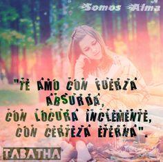 """""""Te amo con fuerza absurda, con locura inclemente, con certeza eterna"""" Tabatha"""