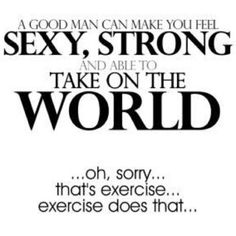 A good man can make you feel sexy, strong and able to take on the world.  ...Oh, sorry... that's exercise... exercise does that...