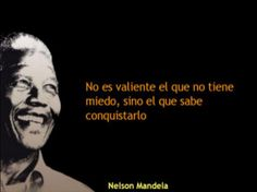 """The brave man is not the one who has no fears, he is the one who triumphs over his fears."" (No es valiente el que no tiene miedo, sino el que sabe conquistarlo. ) Nelson Mandela"