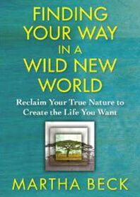 """Finding Your Way in a Wild New World"" by Martha Beck  How wayfinders teach us ""technologies of magic"" what to do with our one wild and precious life."