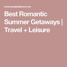 Best Romantic Summer Getaways | Travel + Leisure