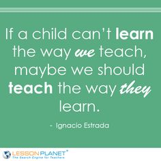 "My boys were lucky enough to have a few teachers who stepped out of the box and make sure they ""got it"". We need more teachers like these.  ""If a child can't learn the way we teach, maybe we should teach the way they learn."" - Ignacio Estrada #Education #Quote"
