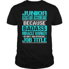 JUNIOR ASSISTANT ACCOUNTANT Because BADASS Miracle Worker Isn't An Official Job Title T Shirts, Hoodie Sweatshirts