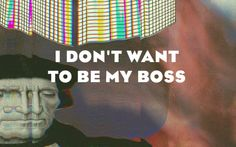 I don't want to be my boss.