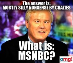 MSNBC=Mostly Silly Nonsense By Crazies