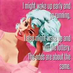 I might wake up early and go running. I might also win the lottery. The odds are about the same.