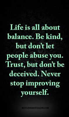 Life is all about balance. Be kind, but don't let people abuse you. Trust, but don't be deceived. Never stop improving yourself.