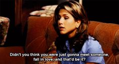 Didn't you think you were just gonna meet someone, fall in love, and that'd be it? Best Tv Shows, Best Shows Ever, Movies And Tv Shows, Favorite Tv Shows, Favorite Things, Friends Moments, Friends Tv Show, Friends Forever, Tv Quotes