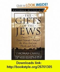 The Gifts of the Jews How a Tribe of Desert Nomads Changed the Way Everyone Thinks and Feels (Hinges of History) (9780385482493) Thomas Cahill , ISBN-10: 0385482493  , ISBN-13: 978-0385482493 ,  , tutorials , pdf , ebook , torrent , downloads , rapidshare , filesonic , hotfile , megaupload , fileserve