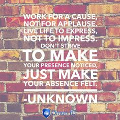 Work for a cause not for applaus. Live life to express not to impress. Don't strive to make your presence notice just make your absence felt. - Unknown   #inspirationalquotes #quote #quotes #quoteoftheday #motivation #entrepreneurship #exploreeverything #entrepreneur #startuplife #startups #startup #selfemployed #smallbusinessowner #smallbusiness #security #onionid  #inspiration #igers #motivation #founder #businessowner  #photooftheday #inspiration #mindset #inspirational