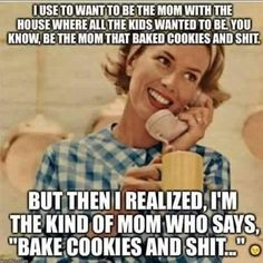 I still say bake cookies and shit... And somehow this still happens
