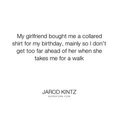 "Jarod Kintz - ""My girlfriend bought me a collared shirt for my birthday, mainly so I don�t get too..."". funny, relationships, animals, dogs, girlfriend, walk, pets, birthday, dog, pet, love"
