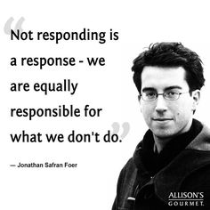 Not responding is a response - we are equally responsible for what we don't do.
