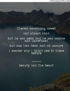 Beauty And The Beast Something There: There's something sweet And almost kind But he was mean and he was coarse and unrefined But now he's...