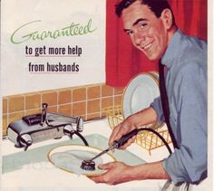 "1955 ad ""Get more help from husbands""   [Interesting b/c my home today, my husband does ALL the dishes!]"