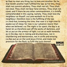 Romans 13:8-14 - Owe no man any thing, but to love one another: for he that loveth another hath fulfilled the law. For this, Thou shalt not commit adultery, Thou shalt not kill, Thou shalt not steal, Thou shalt not bear false witness, Thou shalt not covet; and if there be any other commandment, it is briefly comprehended in this saying, namely, Thou shalt love thy neighbour as thyself. Love worketh no ill to his neighbour: therefore love is the fulfilling of the law. And that, knowing the…
