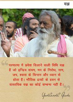 Srimad Bhagavad Gita - Yagya - यज्ञ : परमात्मा में प्रवेश दिलाने वाली विधि यज्ञ है जो इन्द्रिय संयम, मन के निरोध, नाम, जप, श्वास के चिन्तन और ध्यान से होता है। भौतिक द्रव्यों के हवन से वास्तविक यज्ञ का कोई सम्बन्ध नहीं है। Yatharth Geeta